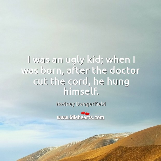 I was an ugly kid; when I was born, after the doctor cut the cord, he hung himself. Image