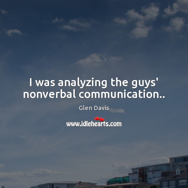 I was analyzing the guys' nonverbal communication.. Image