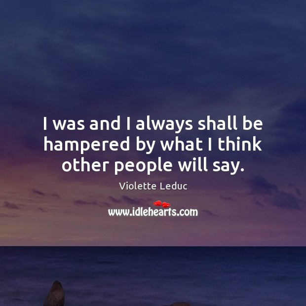 I was and I always shall be hampered by what I think other people will say. Image