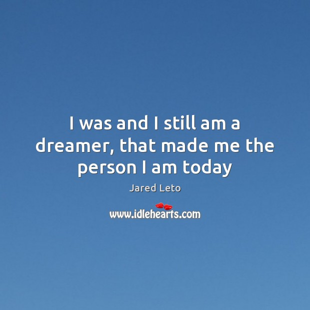 I was and I still am a dreamer, that made me the person I am today Image