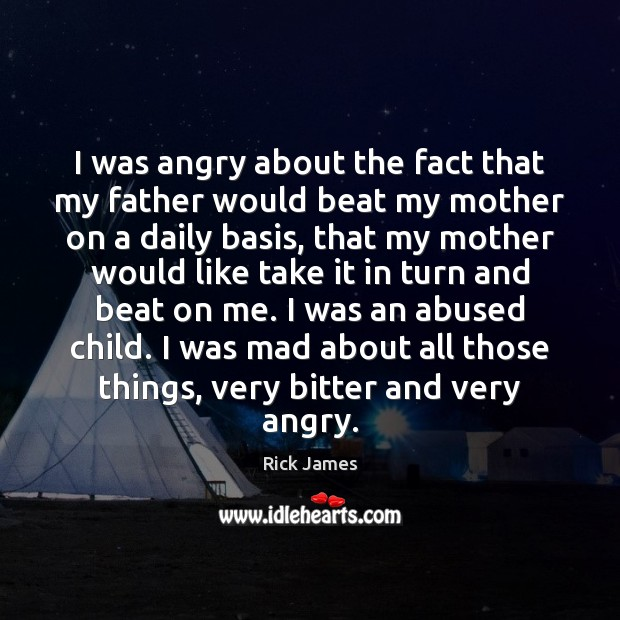 Image, I was angry about the fact that my father would beat my