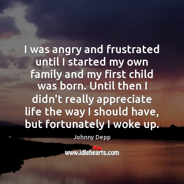 I was angry and frustrated until I started my own family and Johnny Depp Picture Quote