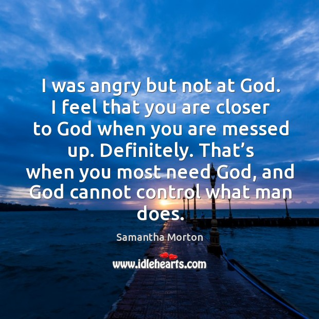 I was angry but not at God. I feel that you are closer to God when you are messed up. Definitely. Image
