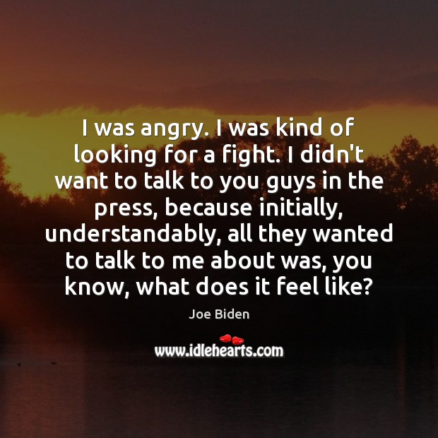 I was angry. I was kind of looking for a fight. I Image
