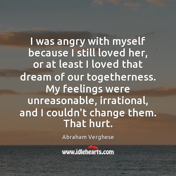 I was angry with myself because I still loved her, or at Abraham Verghese Picture Quote