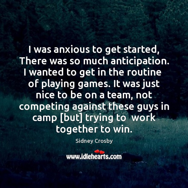 I was anxious to get started, There was so much anticipation. I Sidney Crosby Picture Quote