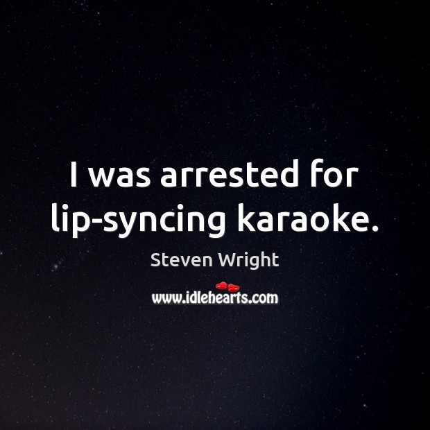 I was arrested for lip-syncing karaoke. Steven Wright Picture Quote