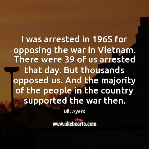 I was arrested in 1965 for opposing the war in Vietnam. There were 39 Image