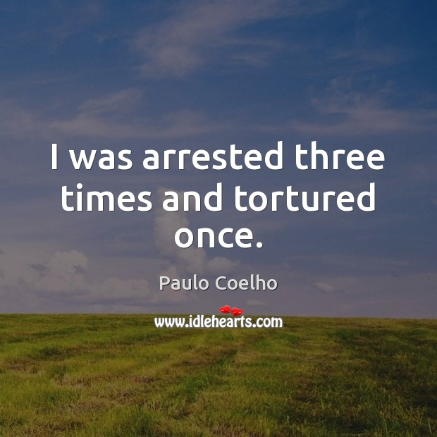 Image, I was arrested three times and tortured once.