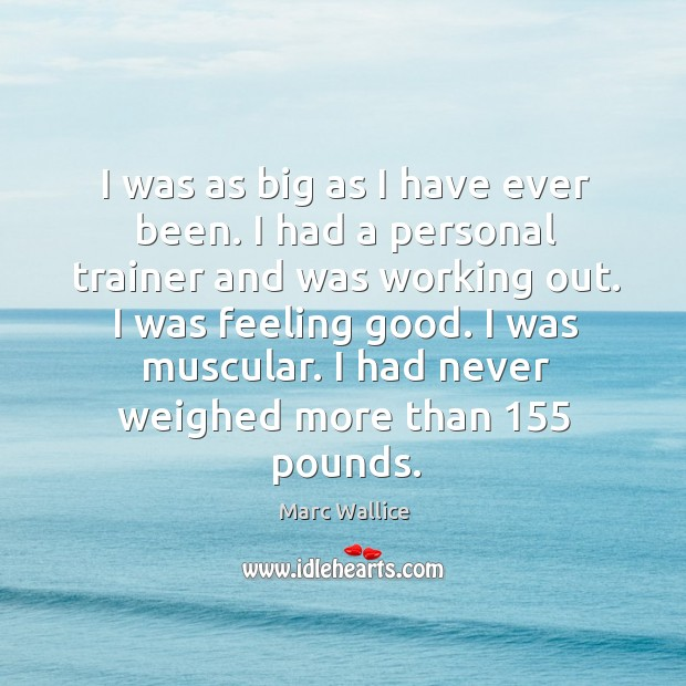 I was as big as I have ever been. I had a personal trainer and was working out. Marc Wallice Picture Quote