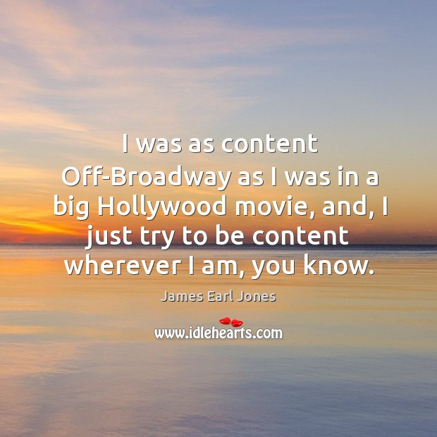 I was as content off-broadway as I was in a big hollywood movie, and, I just try to be content wherever I am, you know. James Earl Jones Picture Quote