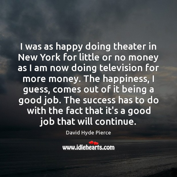 I was as happy doing theater in New York for little or David Hyde Pierce Picture Quote