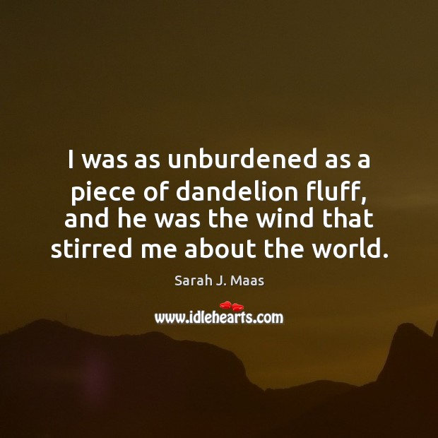 I was as unburdened as a piece of dandelion fluff, and he Sarah J. Maas Picture Quote
