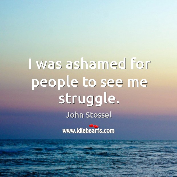 I was ashamed for people to see me struggle. Image