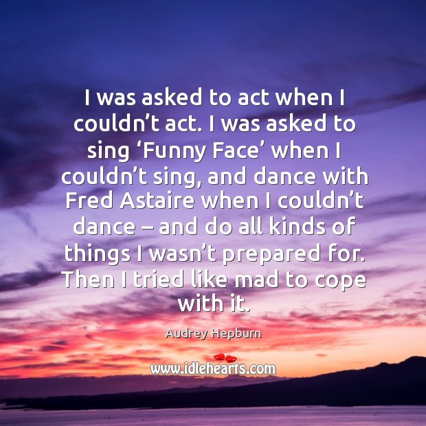 I was asked to act when I couldn't act. I was asked to sing 'funny face' Image