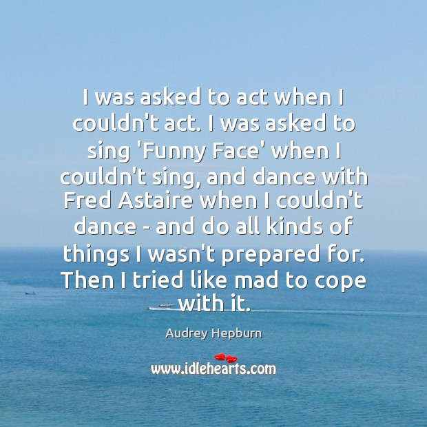 I was asked to act when I couldn't act. I was asked Audrey Hepburn Picture Quote