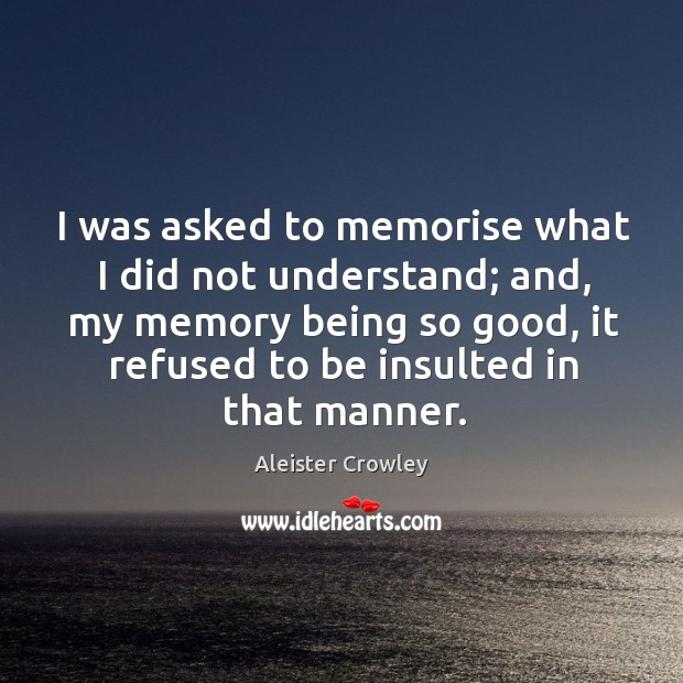 I was asked to memorise what I did not understand; and, my memory being so good Image