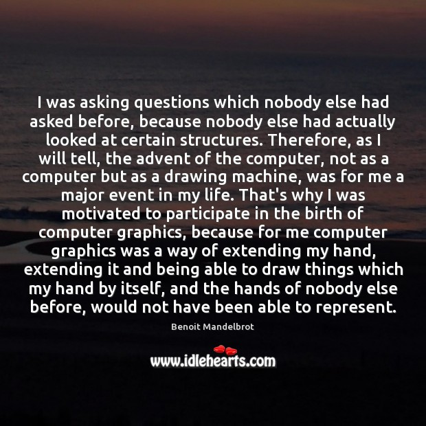 I was asking questions which nobody else had asked before, because nobody Benoit Mandelbrot Picture Quote