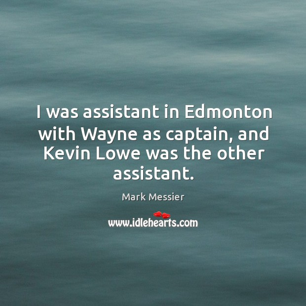 I was assistant in edmonton with wayne as captain, and kevin lowe was the other assistant. Mark Messier Picture Quote