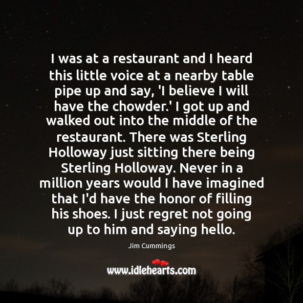 I was at a restaurant and I heard this little voice at Jim Cummings Picture Quote