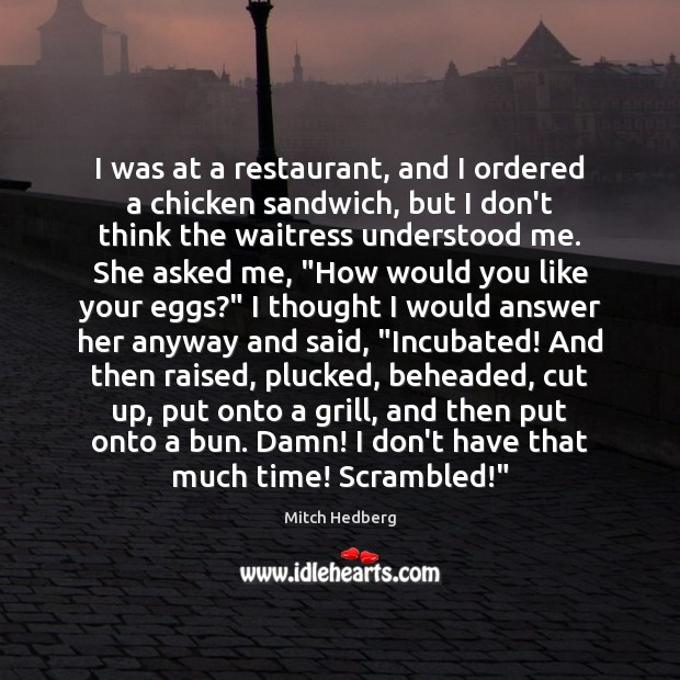I was at a restaurant, and I ordered a chicken sandwich, but Mitch Hedberg Picture Quote