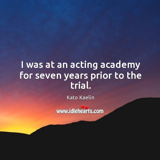 I was at an acting academy for seven years prior to the trial. Kato Kaelin Picture Quote
