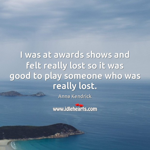 I was at awards shows and felt really lost so it was Anna Kendrick Picture Quote