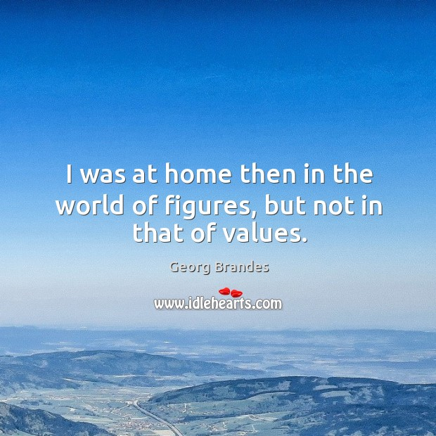 I was at home then in the world of figures, but not in that of values. Georg Brandes Picture Quote