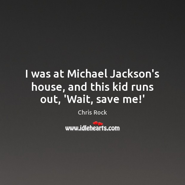 I was at Michael Jackson's house, and this kid runs out, 'Wait, save me!' Image