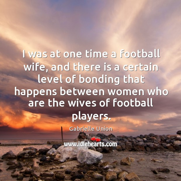 I was at one time a football wife, and there is a certain level of bonding that happens Image