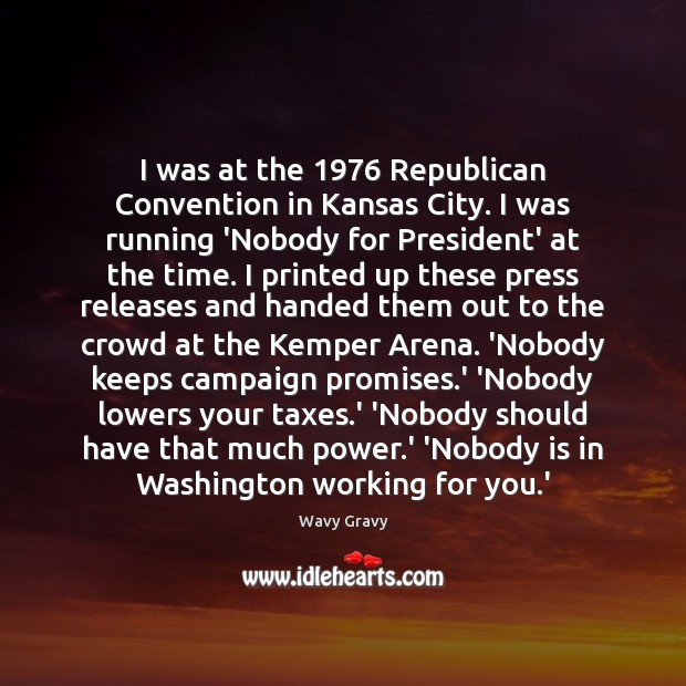 I was at the 1976 Republican Convention in Kansas City. I was running Wavy Gravy Picture Quote