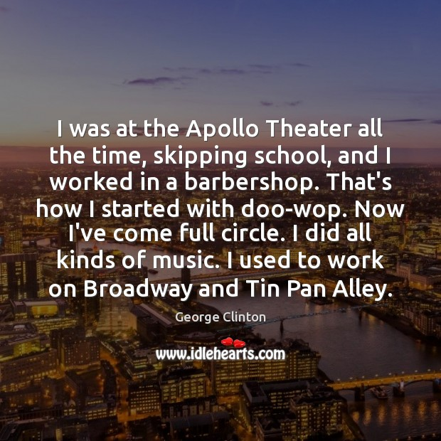 Image, I was at the Apollo Theater all the time, skipping school, and