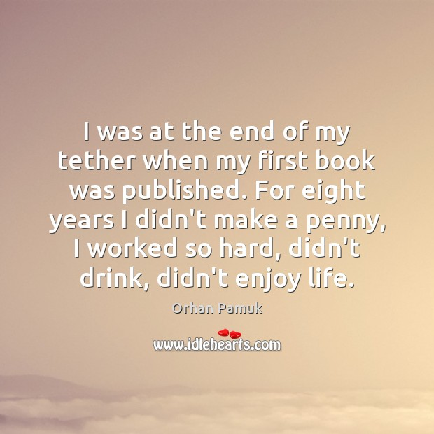 I was at the end of my tether when my first book Orhan Pamuk Picture Quote