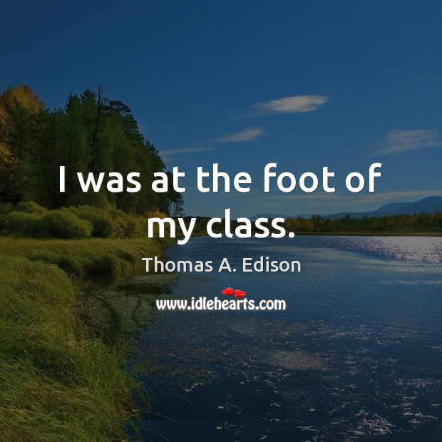 I was at the foot of my class. Thomas A. Edison Picture Quote