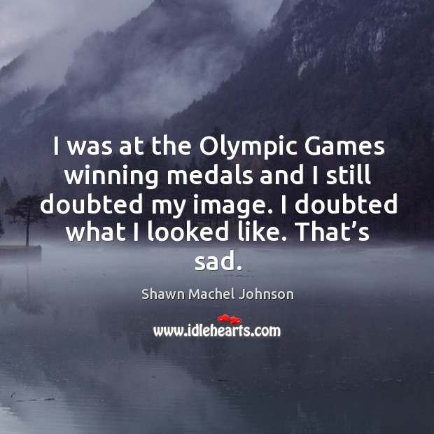 I was at the olympic games winning medals and I still doubted my image. Shawn Machel Johnson Picture Quote