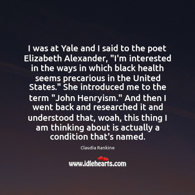 """I was at Yale and I said to the poet Elizabeth Alexander, """" Claudia Rankine Picture Quote"""