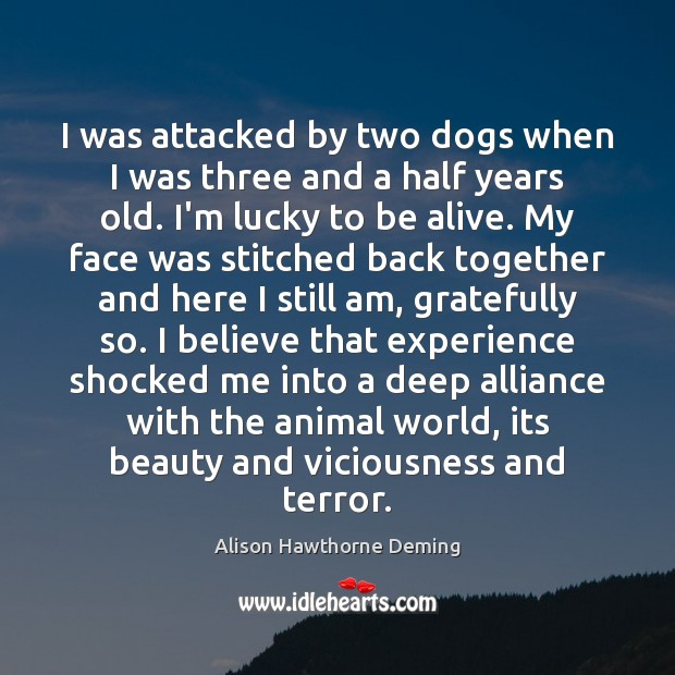 I was attacked by two dogs when I was three and a Alison Hawthorne Deming Picture Quote