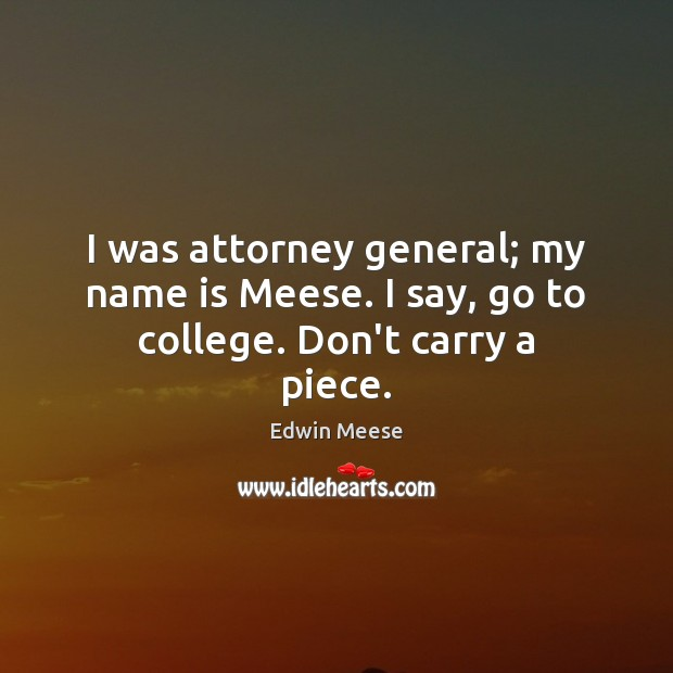 Image, I was attorney general; my name is Meese. I say, go to college. Don't carry a piece.