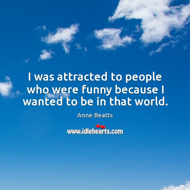 Image, I was attracted to people who were funny because I wanted to be in that world.