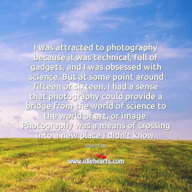 Image, I was attracted to photography because it was technical, full of gadgets,