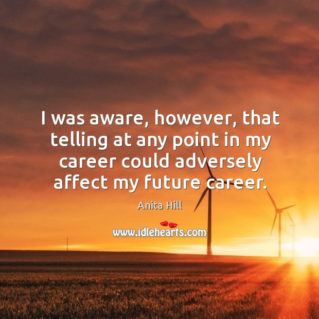 I was aware, however, that telling at any point in my career could adversely affect my future career. Anita Hill Picture Quote