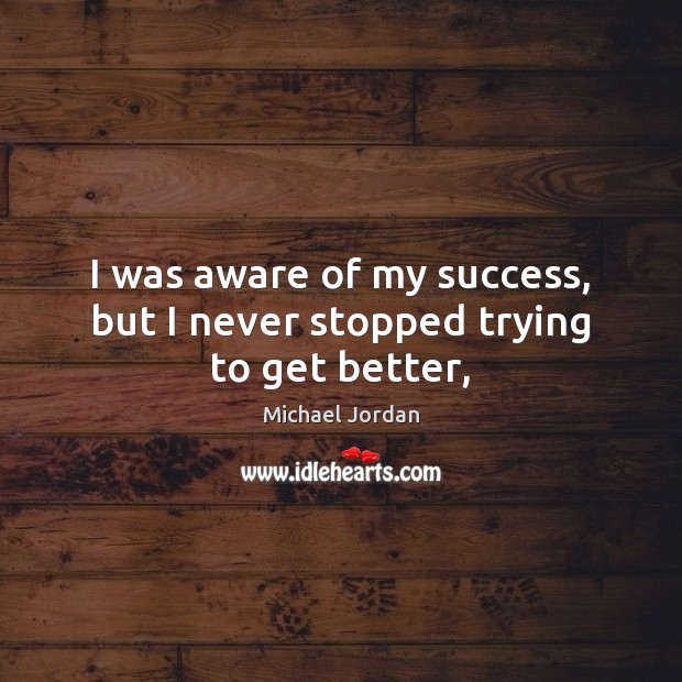 I was aware of my success, but I never stopped trying to get better, Michael Jordan Picture Quote