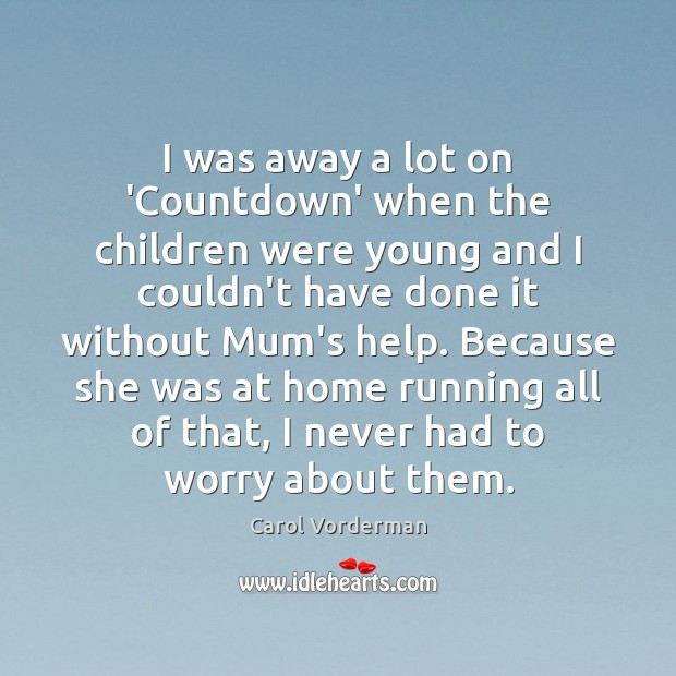I was away a lot on 'Countdown' when the children were young Carol Vorderman Picture Quote