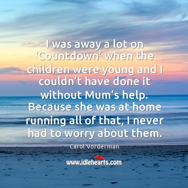 I was away a lot on 'countdown' when the children were young and I couldn't have done it without mum's help. Carol Vorderman Picture Quote