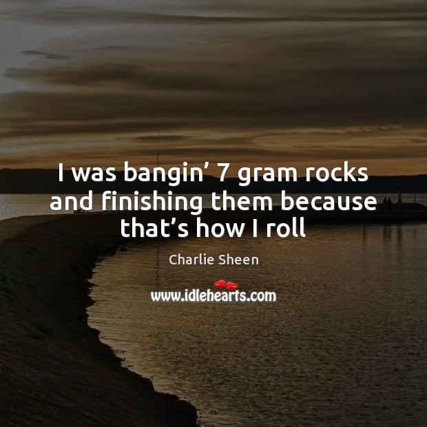 I was bangin' 7 gram rocks and finishing them because that's how I roll Charlie Sheen Picture Quote