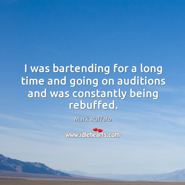 I was bartending for a long time and going on auditions and was constantly being rebuffed. Image