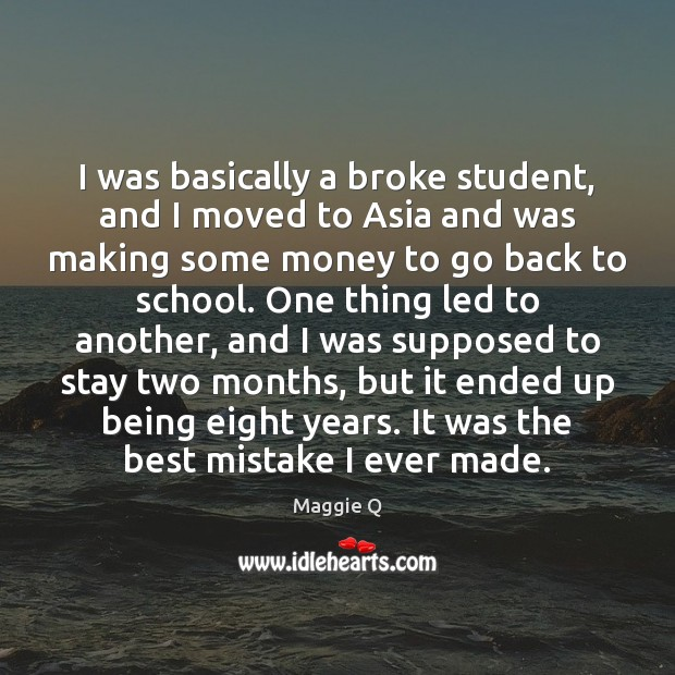 I was basically a broke student, and I moved to Asia and Maggie Q Picture Quote