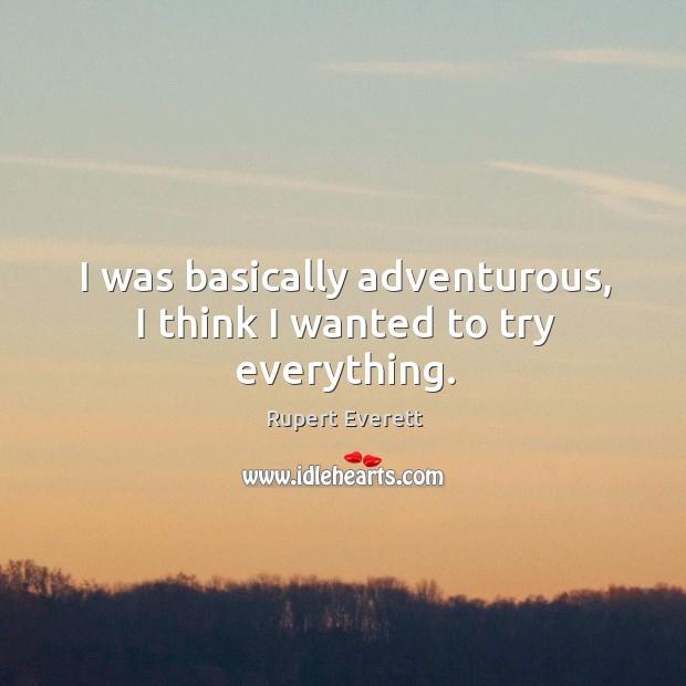 I was basically adventurous, I think I wanted to try everything. Image