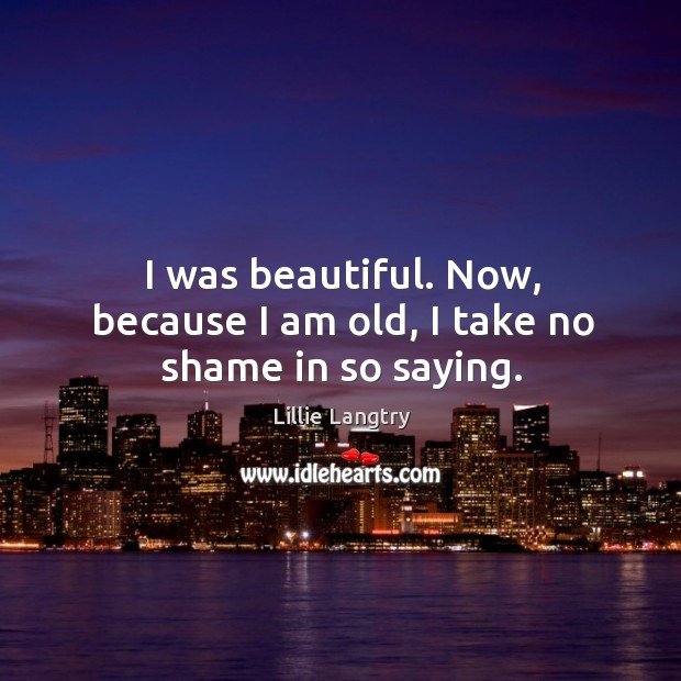 I was beautiful. Now, because I am old, I take no shame in so saying. Lillie Langtry Picture Quote