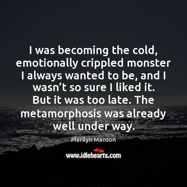 I was becoming the cold, emotionally crippled monster I always wanted to Image